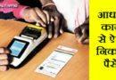 अगर आप भी आधार कार्ड से पैसे निकालना चाहते हैं तो ऐसे निकालें पैसे!