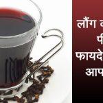 क्या आप जानते हैं लौंग की चाय आपके सेहत के लिए है बहुत फायदेमंद, जानें उसके फायदों के बारे में!