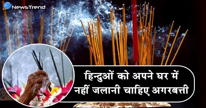 हिन्दू धर्म मानने वालों को अपने घरों में नहीं जलानी चाहिए अगरबत्ती, जानें क्यों?