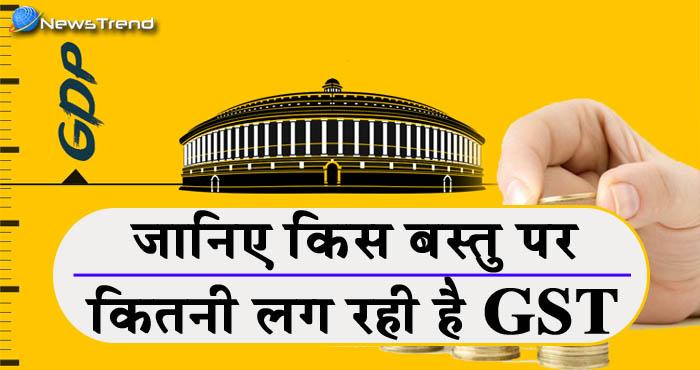 GST Tax Slab : जीएसटी पर एक नजर, जानिये किस चीज़ पर कितनी लग रही है जीएसटी !