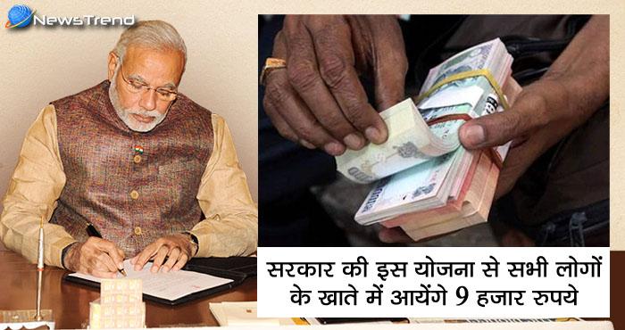 सरकार की नयी योजना बिना काम के सभी लगों के खाते में आयेंगे 9 हजार रूपये.
