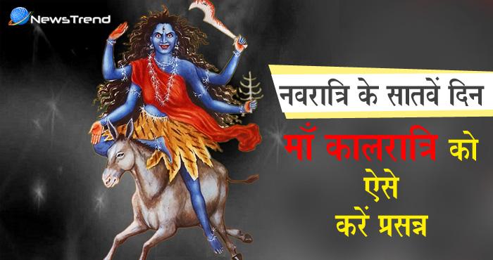 सप्तमी के दिन करें माँ दुर्गा के कालरात्रि रूप का पूजन, जीवन में आयेंगे मंगल ही मंगल