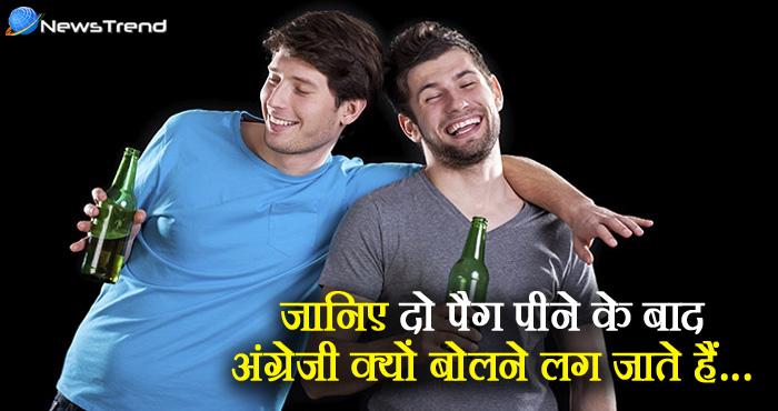 जानिए शराब पीकर अंग्रेजी बोलना क्यों शुरु कर देते हैं लोग