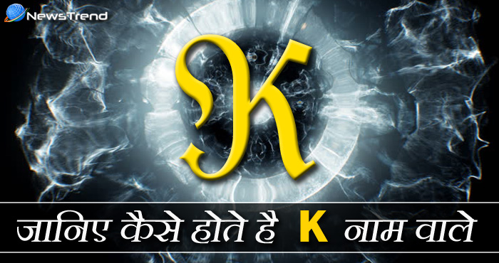 'K' नाम वालों की कुछ ख़ास बातें, जानिए कैसे होते हैं 'K' अक्षर वाले लोग
