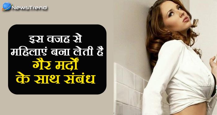 इन 6 कारणों की वजह से महिलाएं बनाती हैं गैर मर्दों के साथ संबंध, पुरुष भी जान लें और हो जाएं सावधान