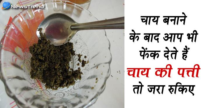 चाय बनाने के बाद भूलकर भी मत फेंकिए बची चाय की पत्ती, ये हैं इसके जबरदस्त फायदे