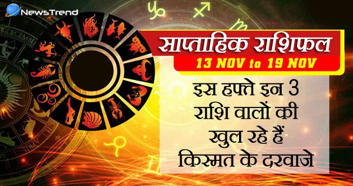 साप्ताहिक राशिफल 13 नवंबर से 19 नवंबर: इन 3 राशि वालों की खुलेगी किस्मत, आएगा ढेर सारा पैसा