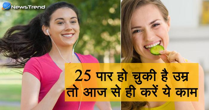 25 की उम्र पार कर चुकी महिलाएं अभी से शुरू कर दें ये काम, हेल्दी रहेगी लाइफ और दमकती रहेगी त्वचा