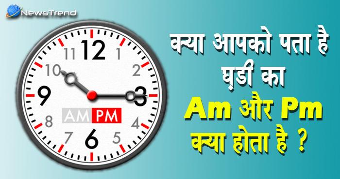 क्या आप जानते हैं घडी के AM और PM का सही मतलब ?