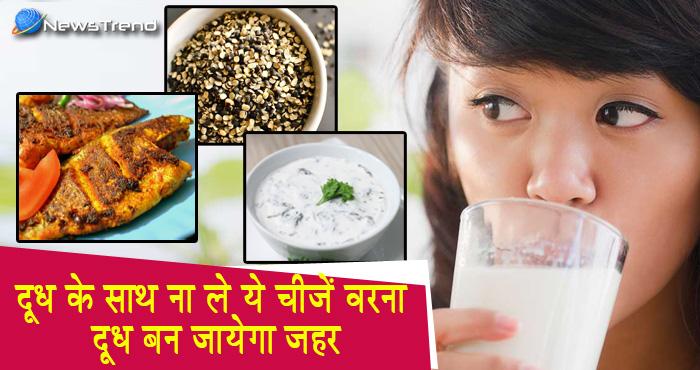 इन चीजों के साथ भूलकर भी ना करें दूध का सेवन, हो सकता है दूध बन जाता है ज़हर