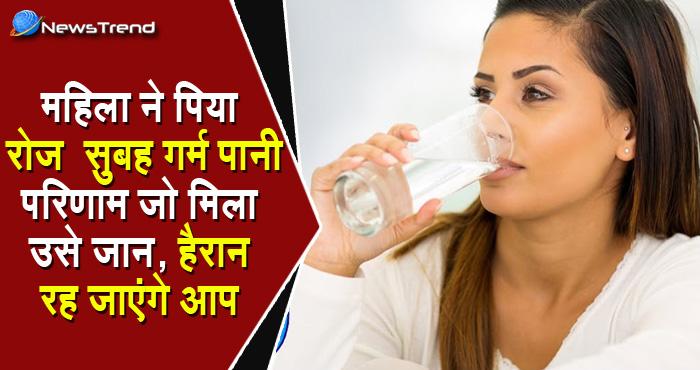 महिला ने पिया रोज सुबह गर्म पानी, परिणाम जो मिला उसे जान हैरान रह जाएंगे आप