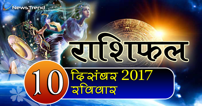 Rashifal 10 December 2017, 10 December horoscope, 10 दिसंबर राशिफल, astrological predictions, daily predictions, आज का राशिफल, दैनिक राशिफल, राशिफल.