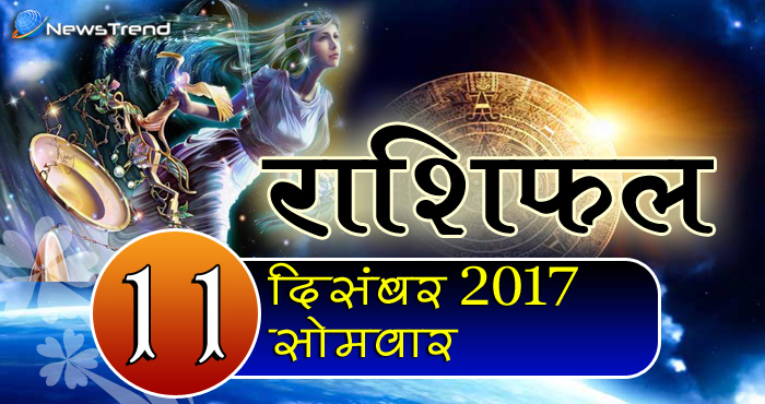 Rashifal 11 December 2017, 11 December horoscope, 11 दिसंबर राशिफल, astrological predictions, daily predictions, आज का राशिफल, दैनिक राशिफल, राशिफल.