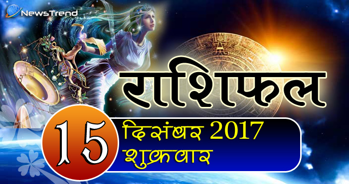 Rashifal 15 December 2017, 15 December horoscope, 15 दिसंबर राशिफल, astrological predictions, daily predictions, आज का राशिफल, दैनिक राशिफल, राशिफल