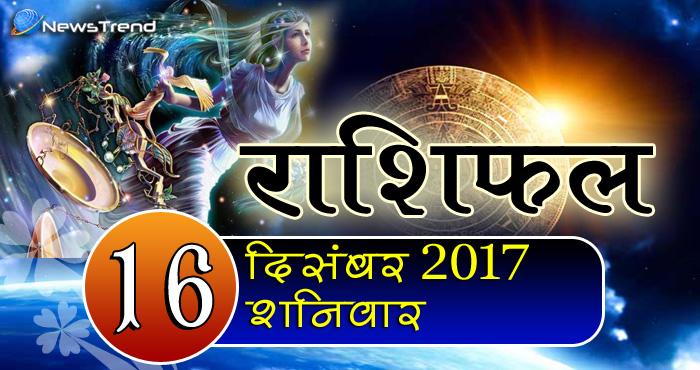 Rashifal 16 December 2017, 16 December horoscope, 16 दिसंबर राशिफल, astrological predictions, daily predictions, आज का राशिफल, दैनिक राशिफल, राशिफल
