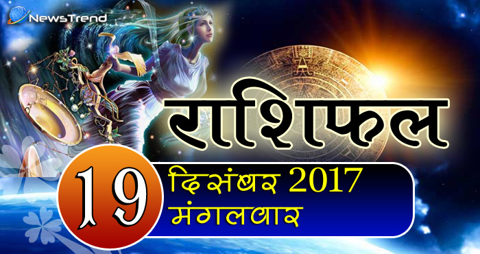 Rashifal 19 December 2017, 19 December horoscope, 19 दिसंबर राशिफल, astrological predictions, daily predictions, आज का राशिफल, दैनिक राशिफल, राशिफल