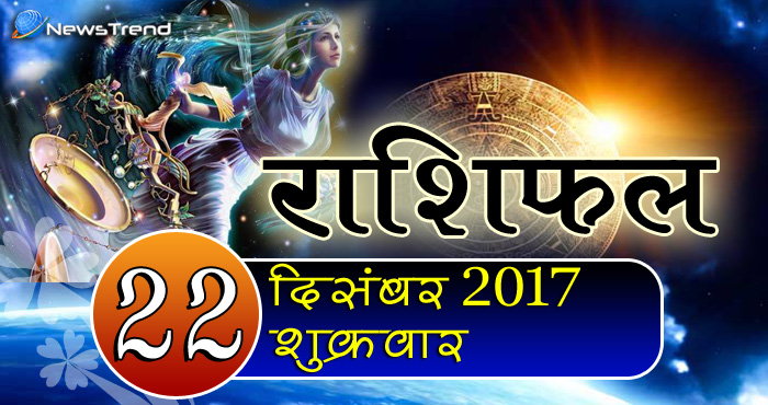 Rashifal 22 December 2017, 22 December horoscope, 22 दिसंबर राशिफल, astrological predictions, daily predictions, आज का राशिफल, दैनिक राशिफल, राशिफल.