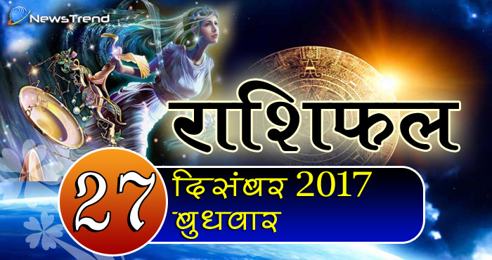 Rashifal 27 December 2017, 27 December horoscope, 27 दिसंबर राशिफल, astrological predictions, daily predictions, आज का राशिफल, दैनिक राशिफल, राशिफल