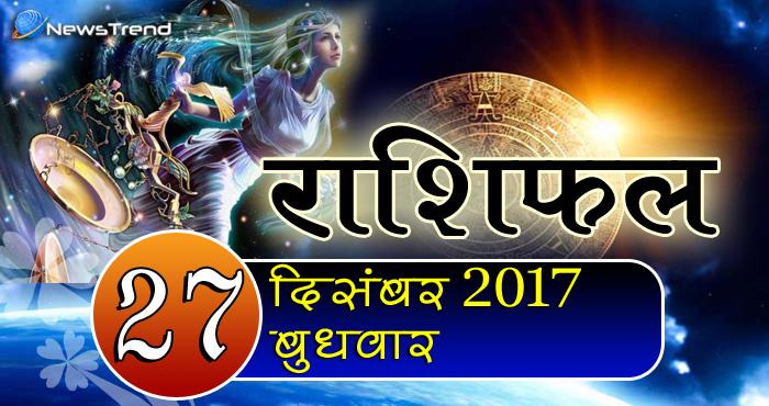 Rashifal 27 December 2017, 27 December horoscope, 27 दिसंबर राशिफल, astrological predictions, daily predictions, आज का राशिफल, दैनिक राशिफल, राशिफल