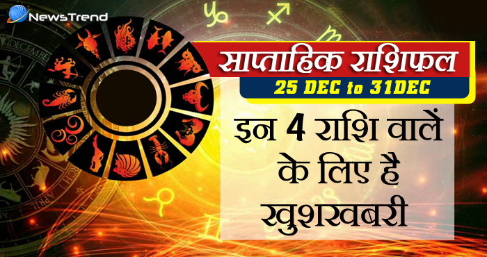 साप्ताहिक राशिफल 25 दिसंबर से 31 दिसंबर : वर्ष का आखरी सप्ताह इन 4 राशियों की खुलेगी किस्मत