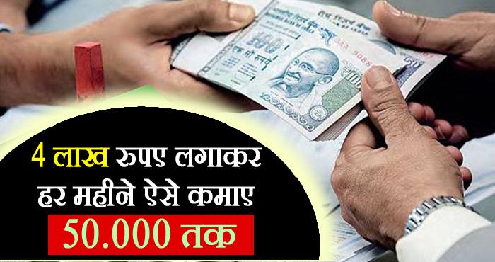 केवल एक बार करें 4 लाख का इनवेस्टमेंट और पाएं हर महीने 50 हजार रुपयों का लाभ