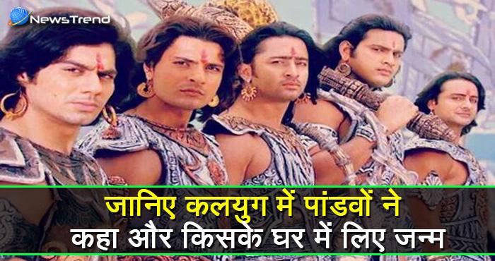 क्या आप जानते हैं पांडवों ने कलयुग में भी लिया है जन्म? जानिए कहाँ और किसके घर जन्में थे महाभारत के योद्धा