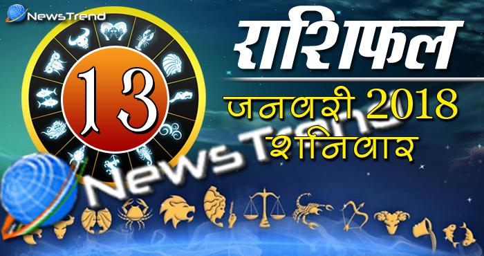 Rashifal 13 january 2018, 13 january horoscope, 13 जनवरी राशिफल, astrological predictions, daily predictions, आज का राशिफल, दैनिक राशिफल, राशिफल, राशिफल 13 जनवरी