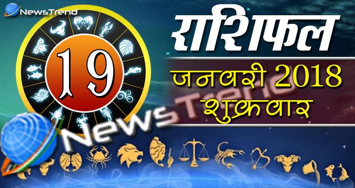 Rashifal 19 january 2018, 19 january horoscope, 19 जनवरी राशिफल, astrological predictions, daily predictions, आज का राशिफल, दैनिक राशिफल, राशिफल, राशिफल 19 जनवरी