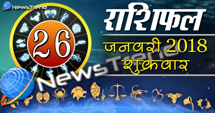 Rashifal 26 january 2018, 26 january horoscope, 26 जनवरी राशिफल, astrological predictions, daily predictions, आज का राशिफल, दैनिक राशिफल, राशिफल, राशिफल 26 जनवरी