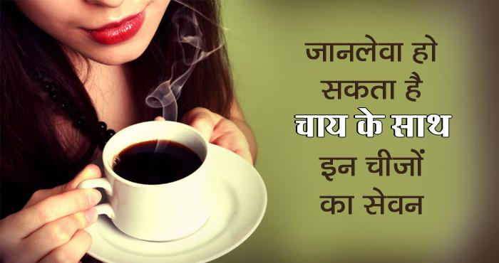 चाय के साथ ऐसी चीजों का सेवन है नुकसानदायक, हो सकते हैं कैंसर जैसे घातक रोग