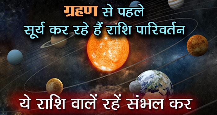 ग्रहण से पहले सूर्य कर रहे हैं राशि परिवर्तन, इन राशियों पर होगा खास असर