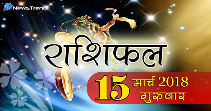 Rashifal 15 March 2018, 15 march horoscope, 15 मार्च राशिफल, astrological predictions, daily predictions, आज का राशिफल, दैनिक राशिफल, राशिफल, राशिफल 15 मार्च