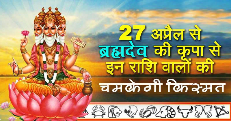 27 अप्रैल से इन राशि के लोगो पर रहेगी ब्रह्मदेव की विशेष कृपा चमकेगा भाग्य