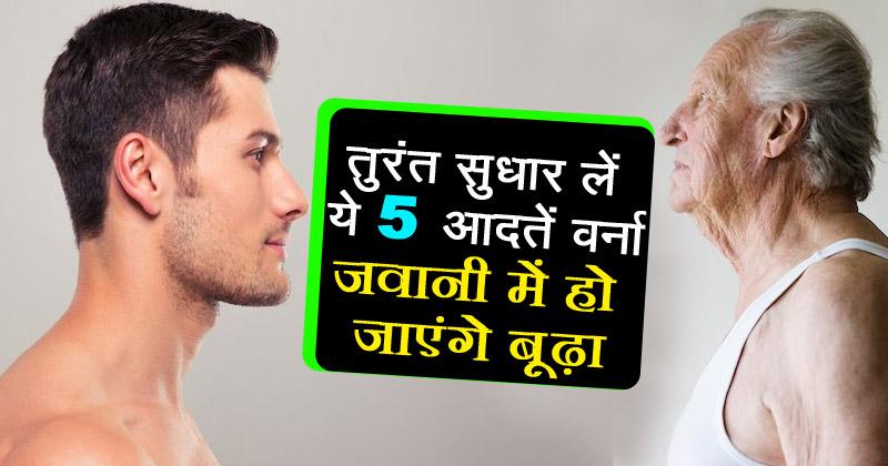 ये 5 आदतें आपको वक्त से पहले ही बूढ़ा बना देती हैं, बचकर रहें इनसे..