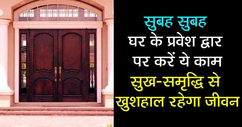 सुबह-सुबह घर के प्रवेश द्वार पर कर लें ये काम, घर में रहेगी हमेशा बरकत