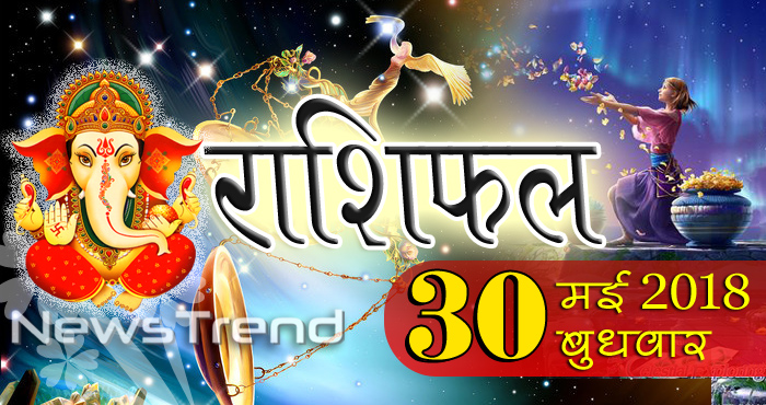 rashifal 30 may 2018, 30 may horoscope, 30 मई राशिफल, astrological predictions, daily predictions, आज का राशिफल, दैनिक राशिफल, राशिफल, राशिफल 30 मई