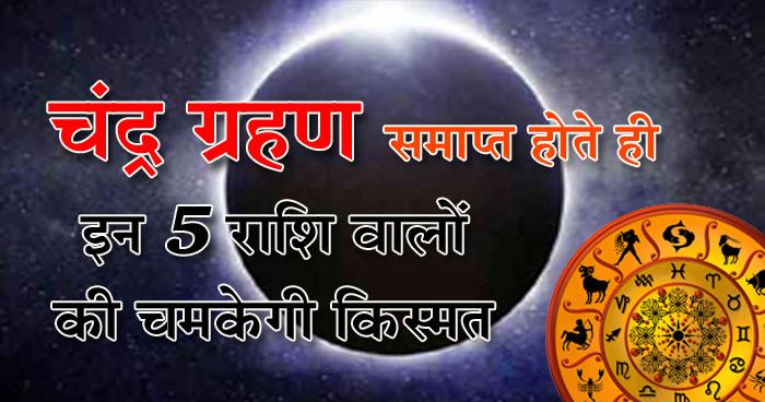 चंद्र ग्रहण समाप्त हो चुका है अब इन 5 राशि वाले जातकों की चमक रही है किस्मत